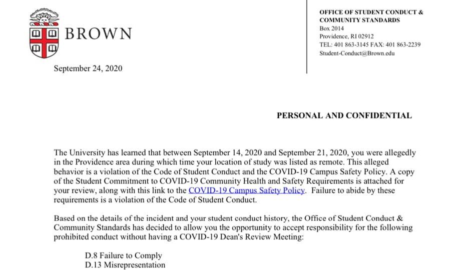 The University has learned that between September 14, 2020 and September 21, 2020 you were allegedly in the Providence area during which time your location of study was listed as remote. This alleged behavior is a violation of the Student Code of Conduct and the COVID-19 Campus Safety Policy. A copy of the Student Commitment to COVID-19 Community Health and Safety Requirements is attached for your review, along with this link to the COVID-19 Campus Safety Policy. failure to abide by these requirements is a violation of the Code of Student Conduct.  Based on the details of the incident and your student conduct history, the Office of Student Conduct & Community Standards has decided to allow you the opportunity to accept responsibility for the following prohibited conduct without having a COVID-19 Dean's Review Meeting: • D.8 Failure to Comply • D.13 Misrepresentation
